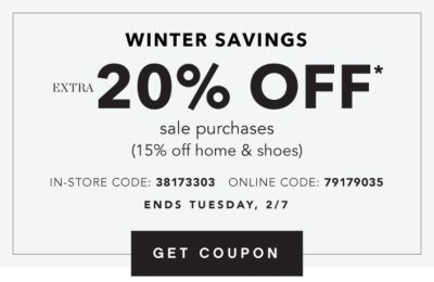 Winter Savings - Extra 20% off* sale purchases (15% off home & shoes) - In-Store Code: 38173303, Online Code: 79179035 - Ends Tuesdsay, 2/7. Get Coupon.
