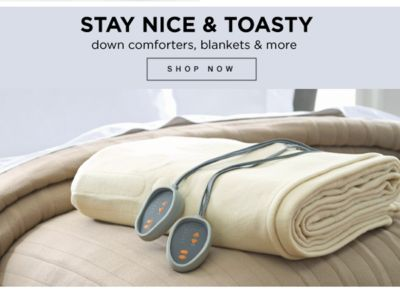 Stay Nice & Toasty | Down comforters, blankets & more | shop now