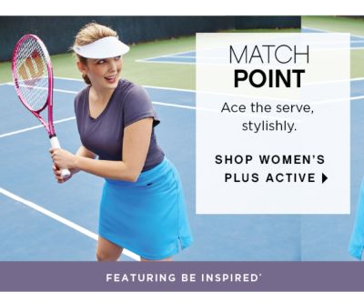 MATCH POINT | Ace the serve, stylishly | featuring be inspired® | shop women's plus active