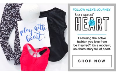 Follow Alex's Journey - be inspired® HEART, featuring the active fashion you love from be inspired®, it's a modern southern story full of heart. Shop Now.