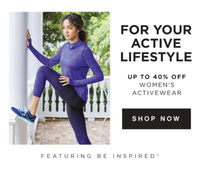 For Your Active Lifestyle - Up to 40% off Women's Activewear, featuring be inspired®. Shop Now.