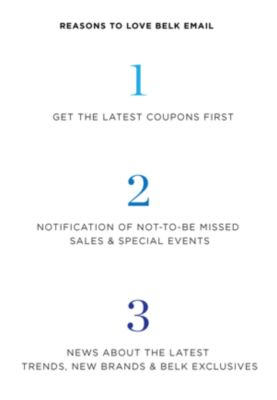 Reasons to LOVE Belk Email --> 1. Get the latest coupons first - 2. Notification of not-to-be missed sales & special events - 3. News about the latest trends, new brands & Belk Exclusives. Sign Up Now.