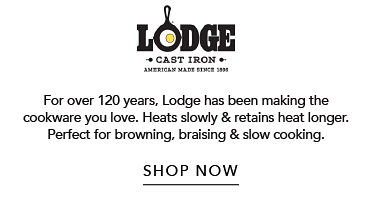 Lodge cast Iron | for Over 20yrs, Lodge has been making the cookware you love.  Heats slowly & retains heat longer.  Perfect for browning, braising & slow cooking | shop now