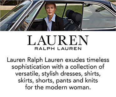 Lauren Ralph Lauren exudes timeless sophistication with a collection of versatile, stylish dresses, shirts, skirts, shorts, pants and knits for the modern woman.
