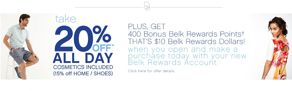 take 20% Off All Day Cosmetics Included (15% off Home/Shoes) Plus, Get 400 Bonus Belk Rewards Points That's $10 Belk Rewards Dollars! when you open and make a purchase today with your new Belk Rewards Account. Click here for offer details