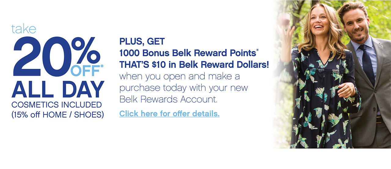 take 20% Off All Day Cosmetics Included (15% off Home/Shoes) Plus, Get 1000 Bonus Belk Rewards Points That's $10 Belk Rewards Dollars! when you open and make a purchase today with your new Belk Rewards Account. Click here for offer details