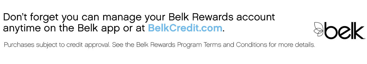 Don't forget you can manage your Belk Rewards account anytime on the Belk app or at BelkCredit.com | Purchases subject to credit approval. See the enclosed Belk Rewards Program.