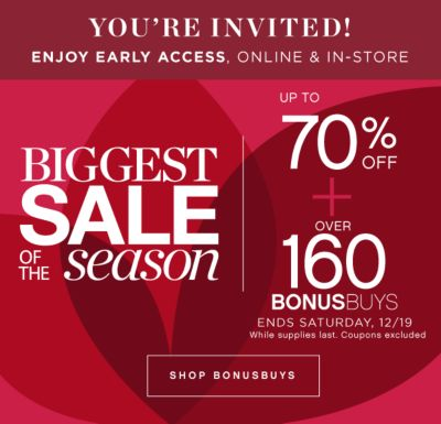 YOU'RE INVITED! SAVE ONE DAY EARLY, ONLINE & IN-STORE | BIGGEST SALE OF THE season | UP TO 70% OFF + OVER 160 BONUSBUYS ENDS SATURDAY, 12/19 While supplies last. Coupons excluded | SHOP BONUSBUYS