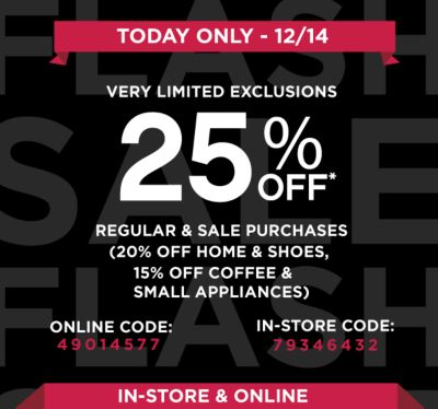 TODAY ONLY - 12/14 | VERY LIMITED EXCLUSIONS 25% OFF* | REGULAR & SALE PURCHASES (20% OFF HOME & SHOES, 15% OFF COFFEE & SMALL APPLIANCES | ONLINE CODE: 49014577 | IN-STORE CODE: 79346432 | IN-STORE & ONLINE
