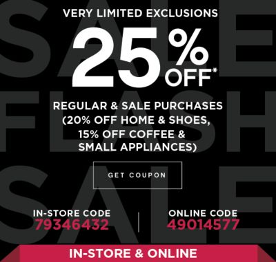 VERY LIMITED EXCLUSIONS 25% OFF* | REGULAR & SALE PURCHASES (20% OFF HOME & SHOES, 15% OFF COFFEE & SMALL APPLIANCES) | GET COUPON | IN-STORE CODE 79346432 | ONLINE CODE 49014577 | IN-STORE & ONLINE