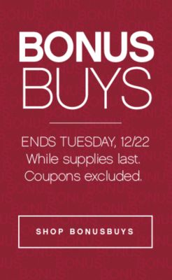 BONUSBUYS | ENDS TUESDAY, 12/22 While supplies last. Coupons excluded. | SHOP BONUSBUYS