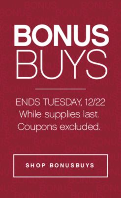 BONUS BUYS | ENDS TUESDAY, 12/22 While supplies last. Coupons excluded. | SHOP BONUSBUYS