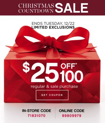 CHRISTMAS COUNTDOWN SALE | ENDS TUESDAY, 12/22 LIMITED EXCLUSIONS | $25 OFF* 100 regular & sale purchase | GET COUPON | IN-STORE CODE 71831070 | ONLINE CODE 89809979