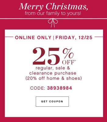 Merry Christmas, from our family to yours! | ONLINE ONLY | FRIDAY, 12/25 | 25% OFF* regular, sale & clearance purchase (20% off home & shoes) | CODE: 38938984 | GET COUPON