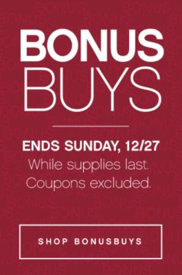 BONUSBUYS | ENDS SUNDAY, 12/27 While suppplies last. Coupons excluded. | SHOP BONUSBUYS