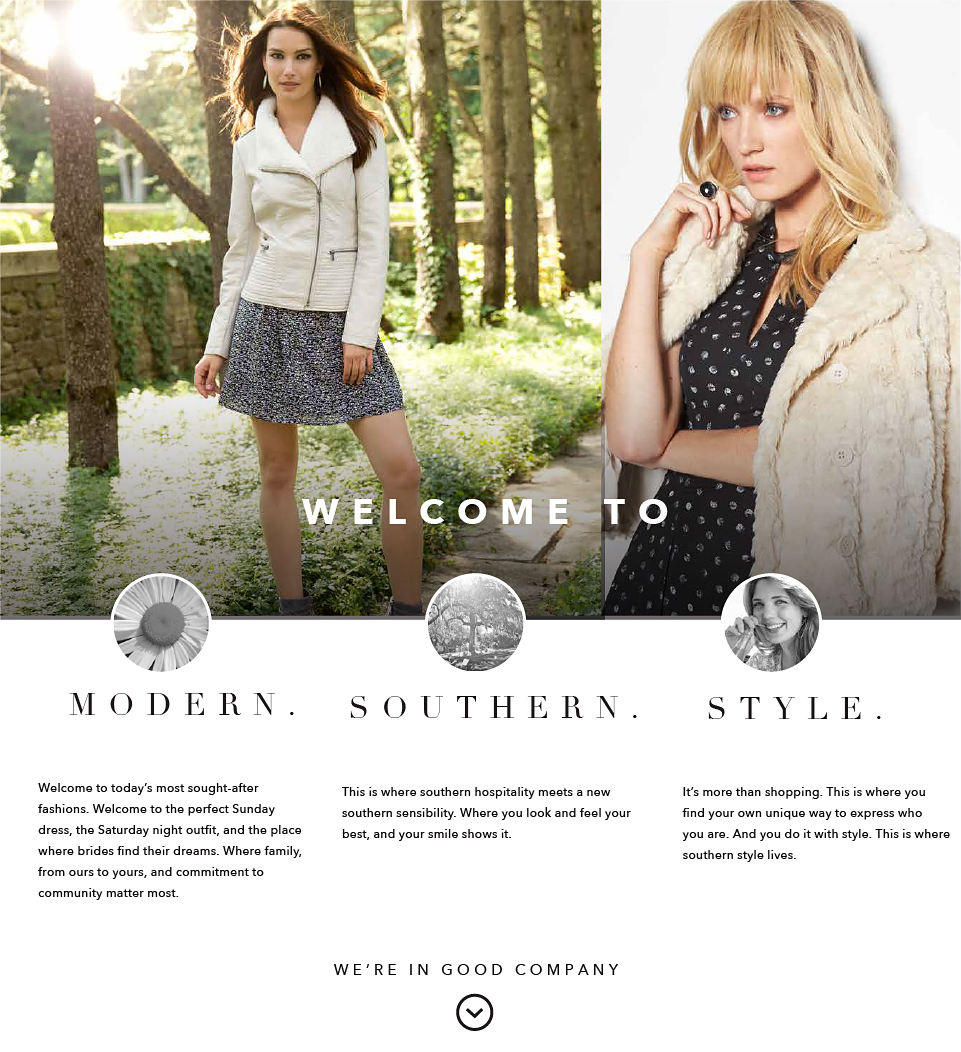 Welcome to Modern. Southern. Style. Welcome to today's most sought-after fashions. Welcome to the perfect Sunday dress, the Saturday night outfit, and the place where brides find their dreams. Where family, from ours to yours, and commitment to community matter most. This is where southern hospitality meets a new souther sensibility. Where you look and feel your best, and your smile shows it. It's more than shopping. This is where you find your own unique way to express who you are. And you do it with style. This is where southern style lives. We're in Good Company