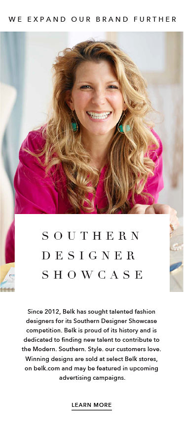 We Expand Our Brand Further Southern Designer Showcase Since 2012, Belk has sought talented fashion designers for its Southern Designer Showcase competition. Belk is proud of its history and is dedicated to finding new talent to contribute to the Modern. Southern. Style. our customers love. Winning designs are sold at select Belk stores, on belk.com and may be featured in upcoming advertising campaigns. Learn More