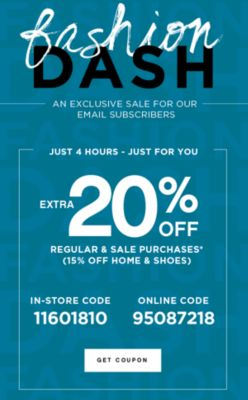 fashion DASH | AN EXCLUSIVE SALE FOR OUR EMAIL SUBSCRIBERS | JUST 4 HOURS - JUST FOR YOU | EXTRA 20% OFF REGULAR & SALE PURCHASES* (15% OFF HOME & SHOES) | IN-STORE CODE 11601810 | ONLINE CODE 95087218 | GET COUPON