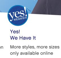 Yes! We Have It - More styles, more sizes only available online