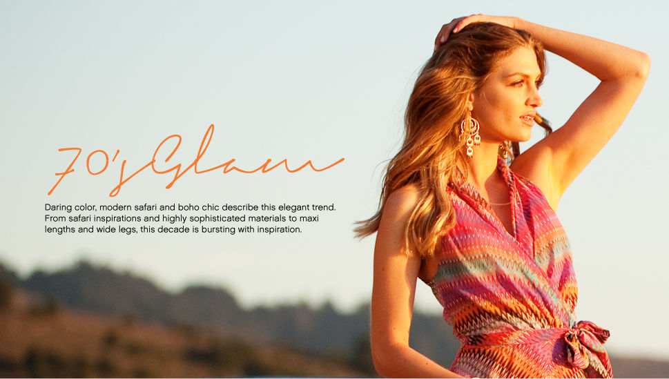 70's Glam Daring color, modern safari and boho chic describes this elegant trend. From safari inspirations and highly sophiscated materials to maxi lengths and wide legs, this decade is bursting with inspiration.