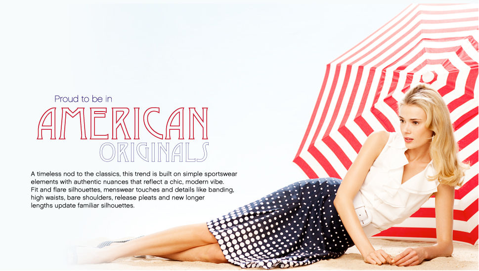 Proud to be in America Originals A timeless nod to the classics, this trend is built on simple sportswear elements with authentic nuances that reflects a chic, modern vibe. Fit and flat silhouettes, menswear touches and details like banding, high waists, bare shoulders, release pleats and new longer lengths update famaliar silhouettes.