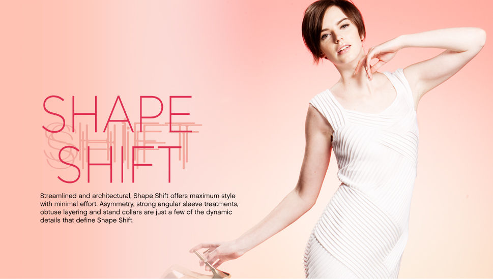 Shape Shift Streamlined and architectural, Shape Shift offers maximum style with minimal effort. Asysmmetry, strong angular,sleeve treatments, obtuse layering and stand collars are just a few of the dynamic details and define Shape Shift.