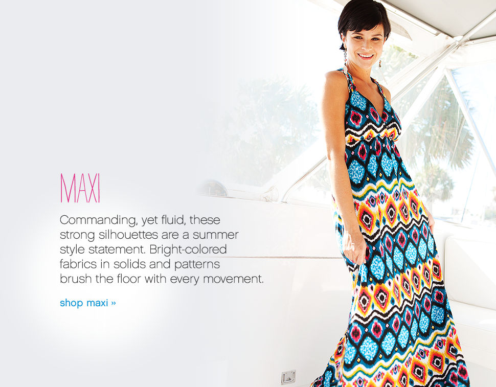 Maxi Commanding, yet fluid, these strong silhouettes are a summer style statement. Bright-colored fabrics in solids and patterns brush the floor with every movement. shop maxi