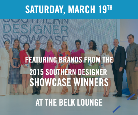 Saturday, March 19th | Featuring brands from the 2015 Southern Designer Showcase winners at the Belk Lounge
