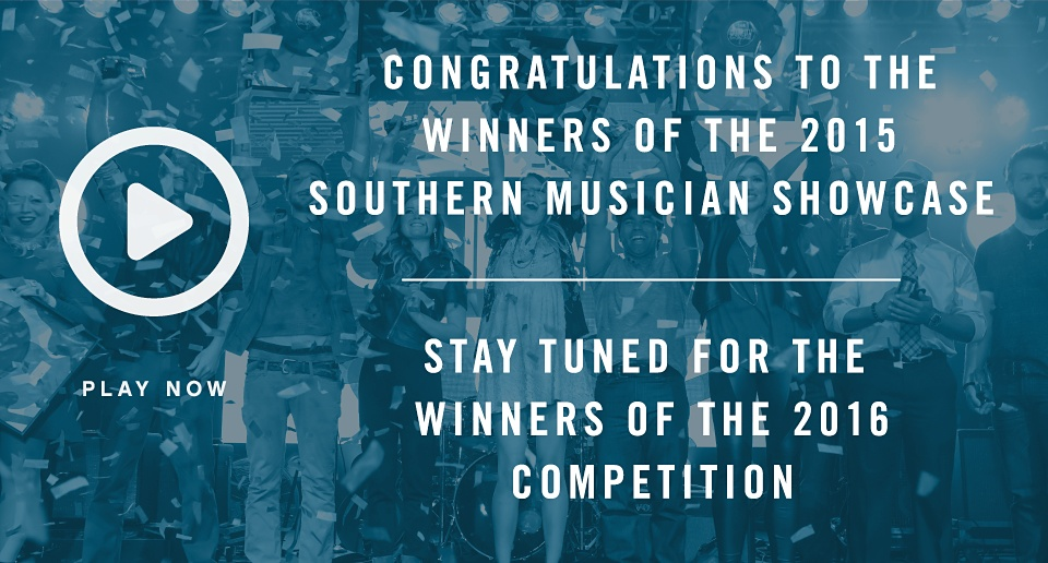 Congratulations to the Winners of the 2015 Southern Musician Showcase | Stay tuned for the winners of the 2016 competition | Play Now