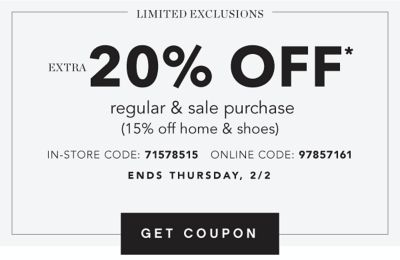 Limited Exlcusions - Online Only - Extra 20% off* regular & sale purchase (15% off home & shoes) - Coupon Code: 97857161 - Ends Thursday, 2/2. Get Coupon.