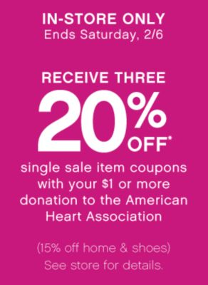 IN-STORE ONLY | Ends Saturday, 2/6 | RECIEVE THREE 20% OFF* single sale item coupons with your $1 or more donation to the American Heart Association | (15% off home & shoes) See store for details.