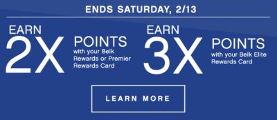 ENDS SATURDAY, 2/13 | EARN 2X POINTS with your Belk Rewards or Premier Rewards Card | EARN 3X POINTS with your Belk Elite Rewards Card | LEARN MORE