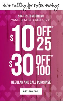 We're Falling for Extra Savings - STARTS TOMORROW! 9AM - 2PM Saturday, 2/11 - $10 off* $25 / $30 off* $100 regular and sale purchase. Get Coupon.