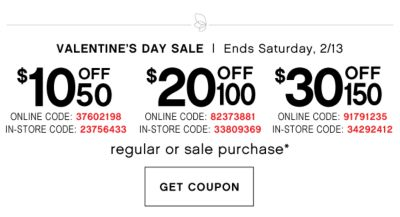 VALETINE'S DAY SALE | Ends Saturday, 2/13 | $10 OFF 50 ONLINE CODE: 37602198 IN-STORE: 23756433 | $20 OFF 100 ONLINE CODE: 82373881 IN-STORE: 33809369 | $30 OFF 150 ONLINE CODE: 91791235 IN-STORE CODE: 34292412 | regular or sale purchase* | GET COUPON