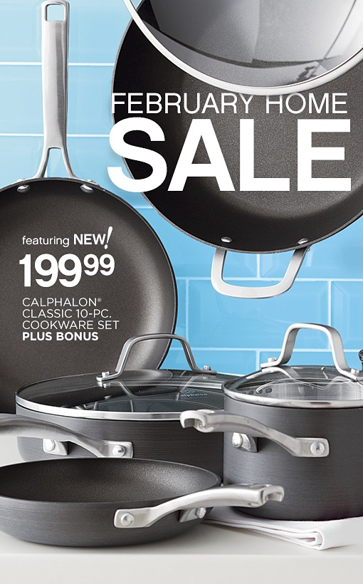 FEBRUARY HOME SALE | featuring NEW! 199.99 CALPHALON® CLASSIC 10-PC. COOKWARE SET PLUS BONUS