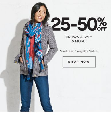 25-50% OFF | CROWN & IVY™ & MORE | *EXCLUDES EVERYDAY VALUE. | SHOP NOW