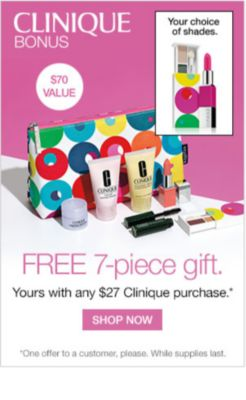 CLINIQUE BONUS | $70 VALUE | Your choice of shades. | FREE 7-piece gift. | Yours with any $27 Clinique purchase.* | SHOP NOW | *One offer to a customer, please. While supplies last.