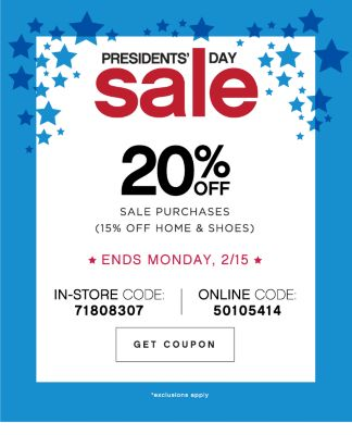 PRESIDENTS' DAY sale | 20% OFF SALE PURCHASES (15% OFF HOME & SHOES) | ENDS MONDAY, 2/15 | IN-STORE CODE: 71808307 | ONLINE CODE: 50105414 | GET COUPON | *exclusions apply