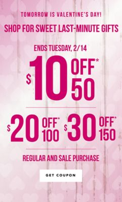 Tomorrow is Valentine's Day! Shop for sweet last-minute gifts - Ends Tuesday, 2/14 ... $10 off* 50, $20 off* 100, or $30 off* 50 regular and sale purchase. Get Coupon.