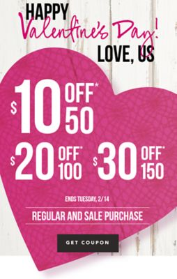 THERE'S STILL TIME FOR LAST-MINUTE GIFTS - Happy Valentine                             s Day! ... Love, Us ... $10 off* 50, $20 off* 100, or $30 off* 50 regular and sale purchase. Get Coupon.