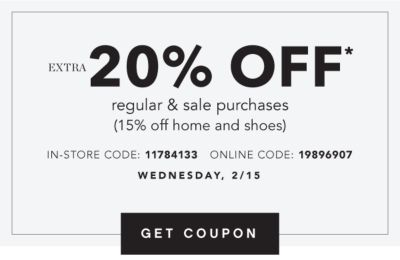 Extra 20% off* regular & sale purchases (15% off home and shoes). In-Store Code: 11784133, Online Code: 19896907. Wednesday, 2/15. Get Coupon.