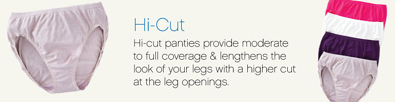 Hi-cut   Hi-cut panties provide moderate to full coverage & lengthens the look of your legs with a higher cut at the leg openings.