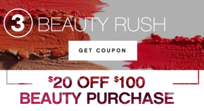 3 | BEAUTY RUSH | GET COUPON | $20 OFF $100 BEAUTY PURCHASE