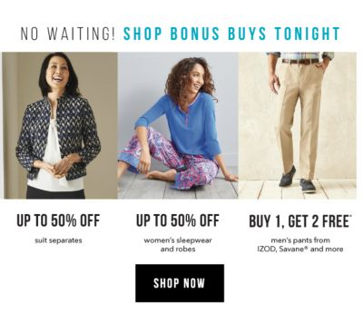 No Waiting! Shop Bonus Buys Tonight - Up to 50% off suit separates | Up to 50% off women's sleepwear and robes | Buy 1, Get 2 Free* men's pants from IZOD, Savane® and more. Shop Now.