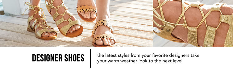 Designer Shoes. The latest from your favorite designers take your warm weather look to the next level.