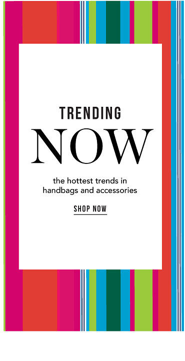 Trending Now the hottest trends in handbags & accessories Shop Now