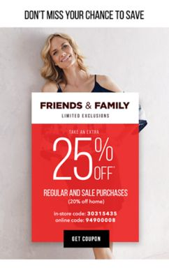 DON'T MISS YOUR CHANCE TO SAVE - Friends & Family | Extra 25% off* regular and sale purchases (20% off home) | LIMITED EXLCUSIONS | In-Store Code: 30315435, Online Code: 94900008. Get Coupon.