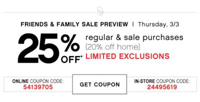 FRIENDS & FAMILY SALE PREVIEW | Thursday, 3/3 25% OFF* regular & sale purchases (20% off home) LIMITED EXCLUSIONS | ONLINE COUPON CODE: 54139705 | GET COUPON | IN-STORE COUPON CODE: 24495619