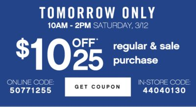 TOMORROW ONLY | 10AM - 2PM SATURDAY, 3/12 | $10 OFF* 25 regular & sale purchase | ONLINE CODE: 50771255 | GET COUPON | IN-STORE CODE: 44040130