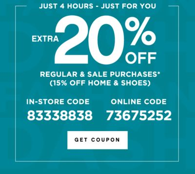 JUST 4 HOURS - JUST FOR YOU | EXTRA 20% OFF REGULAR & SALE PURCHASES* (15% OFF HOME & SHOES) | IN-STORE CODE 83338838 | ONLINE CODE 73675252 | GET COUPON